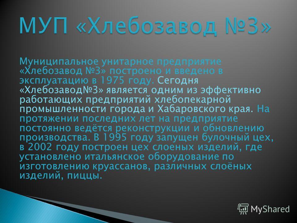 Муниципальное унитарное предприятие «Хлебозавод 3» построено и введено в эксплуатацию в 1975 году. Сегодня «Хлебозавод3» является одним из эффективно работающих предприятий хлебопекарной промышленности города и Хабаровского края. На протяжении послед