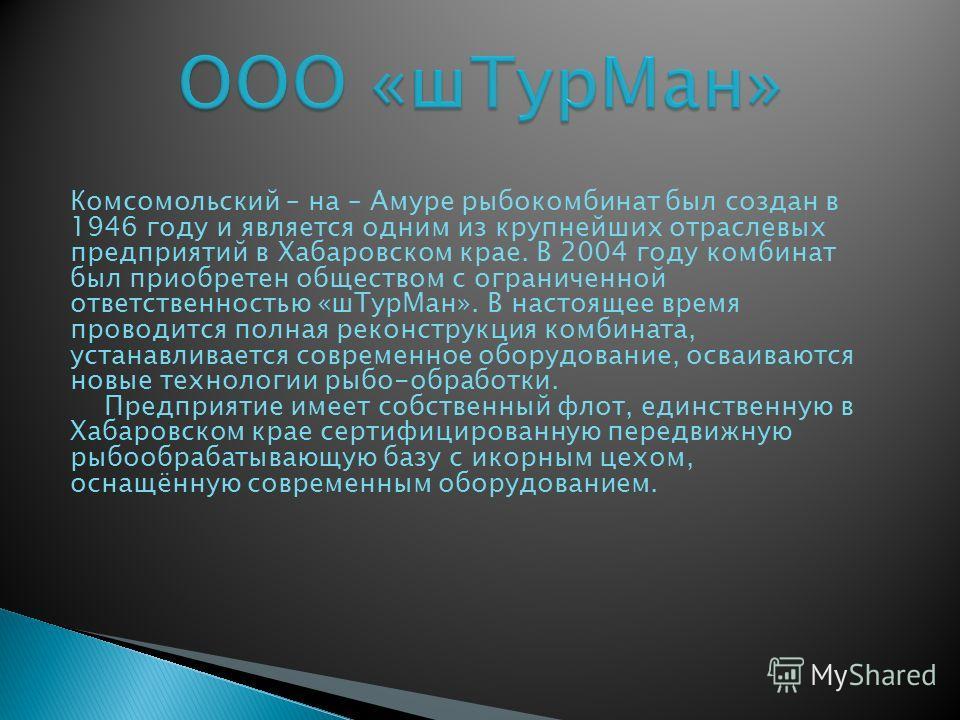 Комсомольский – на – Амуре рыбокомбинат был создан в 1946 году и является одним из крупнейших отраслевых предприятий в Хабаровском крае. В 2004 году комбинат был приобретен обществом с ограниченной ответственностью «шТурМан». В настоящее время провод