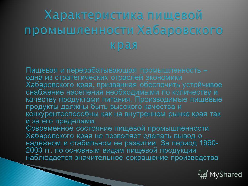 Пищевая и перерабатывающая промышленность – одна из стратегических отраслей экономики Хабаровского края, призванная обеспечить устойчивое снабжение населения необходимыми по количеству и качеству продуктами питания. Производимые пищевые продукты долж