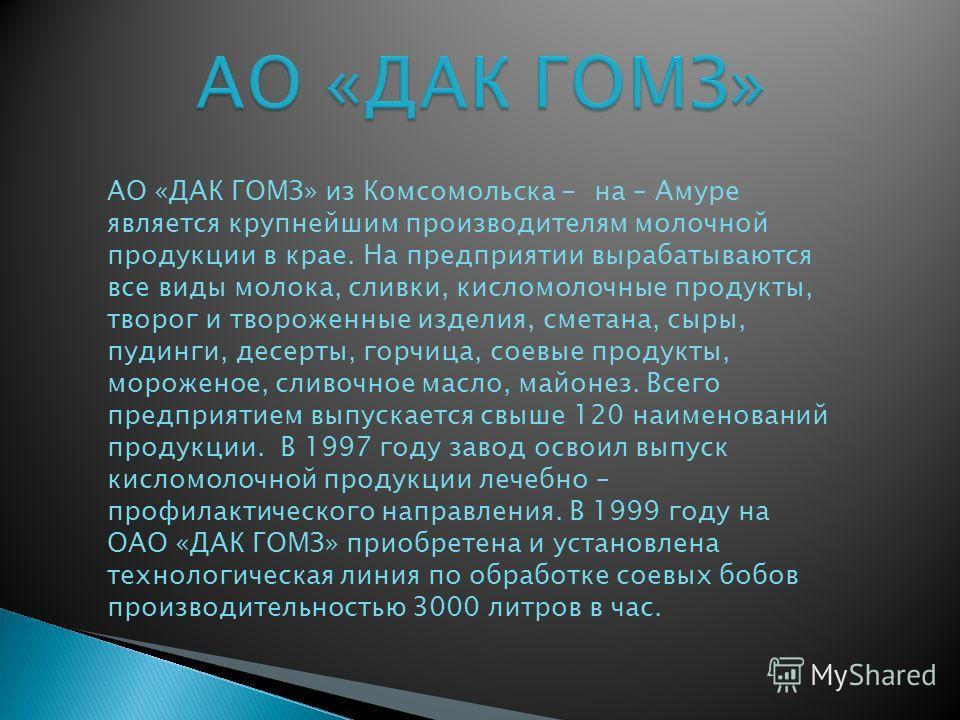 АО «ДАК ГОМЗ» из Комсомольска - на – Амуре является крупнейшим производителям молочной продукции в крае. На предприятии вырабатываются все виды молока, сливки, кисломолочные продукты, творог и твороженные изделия, сметана, сыры, пудинги, десерты, гор