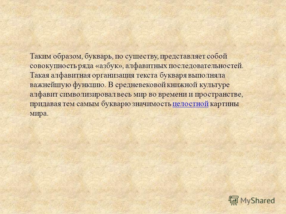 Таким образом, букварь, по существу, представляет собой совокупность ряда «азбук», алфавитных последовательностей. Такая алфавитная организация текста букваря выполняла важнейшую функцию. В средневековой книжной культуре алфавит символизировал весь м