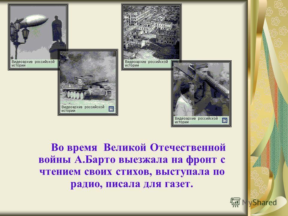 Во время Великой Отечественной войны А.Барто выезжала на фронт с чтением своих стихов, выступала по радио, писала для газет.