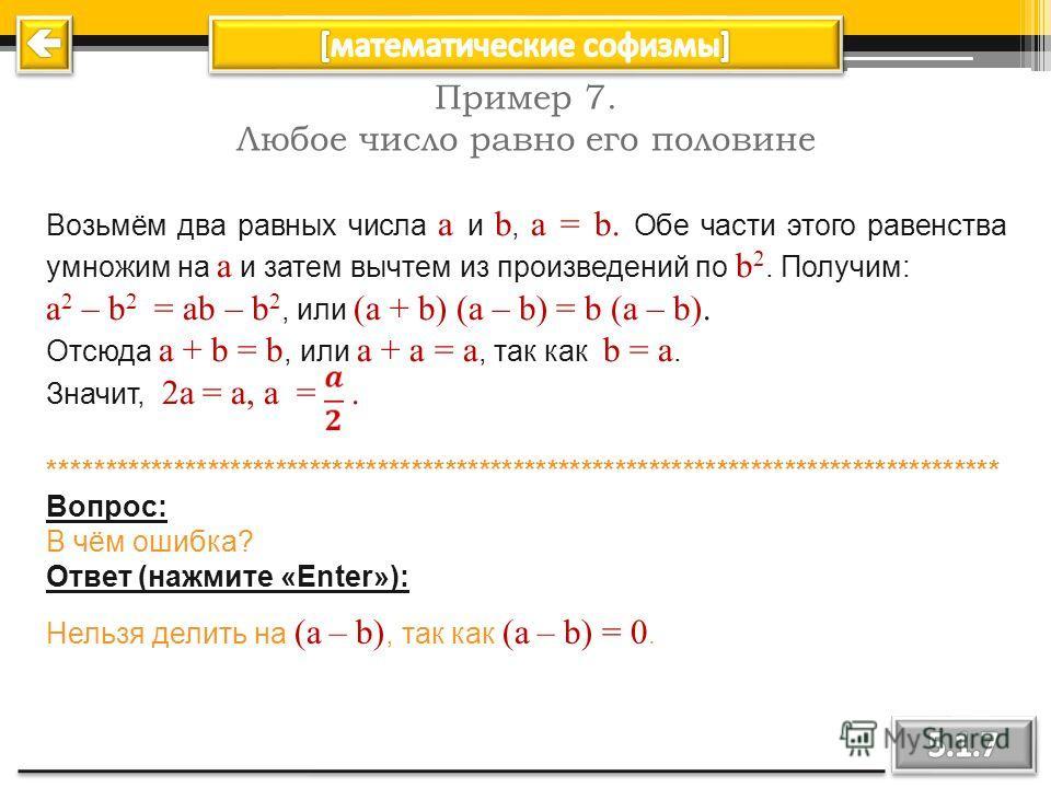 Пример 6. 4 = 5 Имеем числовое равенство (верное): 16 – 36 = 25 – 45 ; 16 – 36 + 20,25 = 25 – 45 + 20,25 ; (4 – 4,5) 2 = (5 – 4,5) 2 ; 4 – 4,5 = 5 – 4,5 ; 4 = 5. ************************************************************************************ Воп