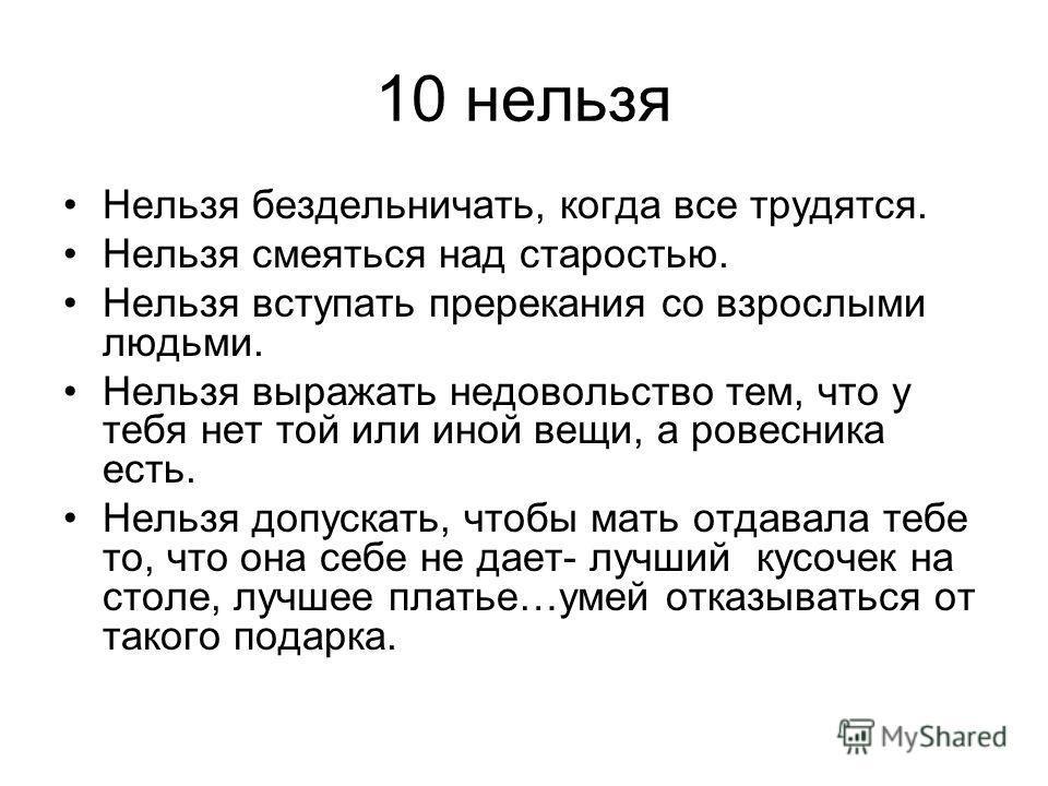 10 нельзя Нельзя бездельничать, когда все трудятся. Нельзя смеяться над старостью. Нельзя вступать пререкания со взрослыми людьми. Нельзя выражать недовольство тем, что у тебя нет той или иной вещи, а ровесника есть. Нельзя допускать, чтобы мать отда
