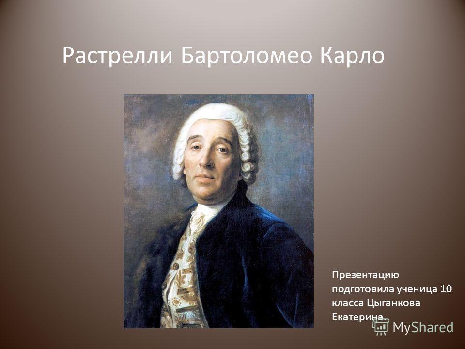 Растрелли Бартоломео Карло Презентацию подготовила ученица 10 класса Цыганкова Екатерина.