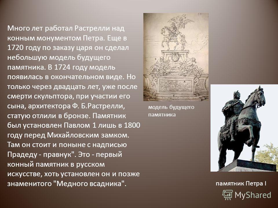 Много лет работал Растрелли над конным монументом Петра. Еще в 1720 году по заказу царя он сделал небольшую модель будущего памятника. В 1724 году модель появилась в окончательном виде. Но только через двадцать лет, уже после смерти скульптора, при у
