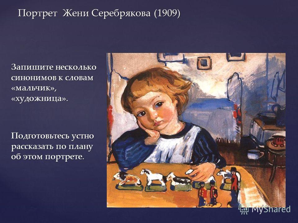 Запишите несколько синонимов к словам «мальчик», «художница». Подготовьтесь устно рассказать по плану об этом портрете. Портрет Жени Серебрякова (1909)