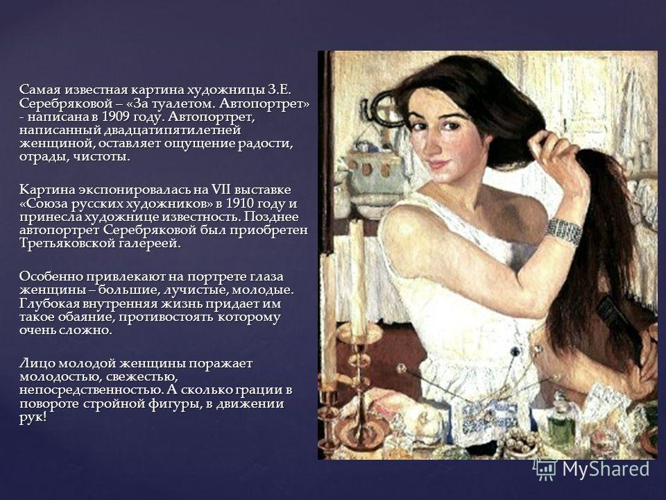 Самая известная картина художницы З.Е. Серебряковой – «За туалетом. Автопортрет» - написана в 1909 году. Автопортрет, написанный двадцатипятилетней женщиной, оставляет ощущение радости, отрады, чистоты. Картина экспонировалась на VII выставке «Союза