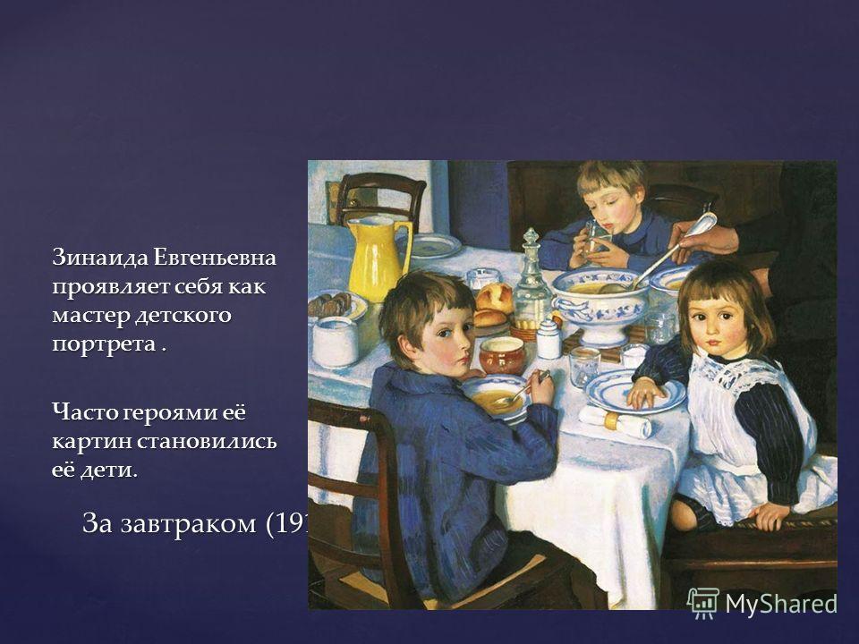 Зинаида Евгеньевна проявляет себя как мастер детского портрета. Часто героями её картин становились её дети. За завтраком (1914)