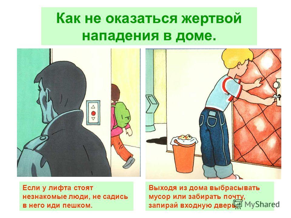 Если у лифта стоят незнакомые люди, не садись в него иди пешком. Выходя из дома выбрасывать мусор или забирать почту, запирай входную дверь.