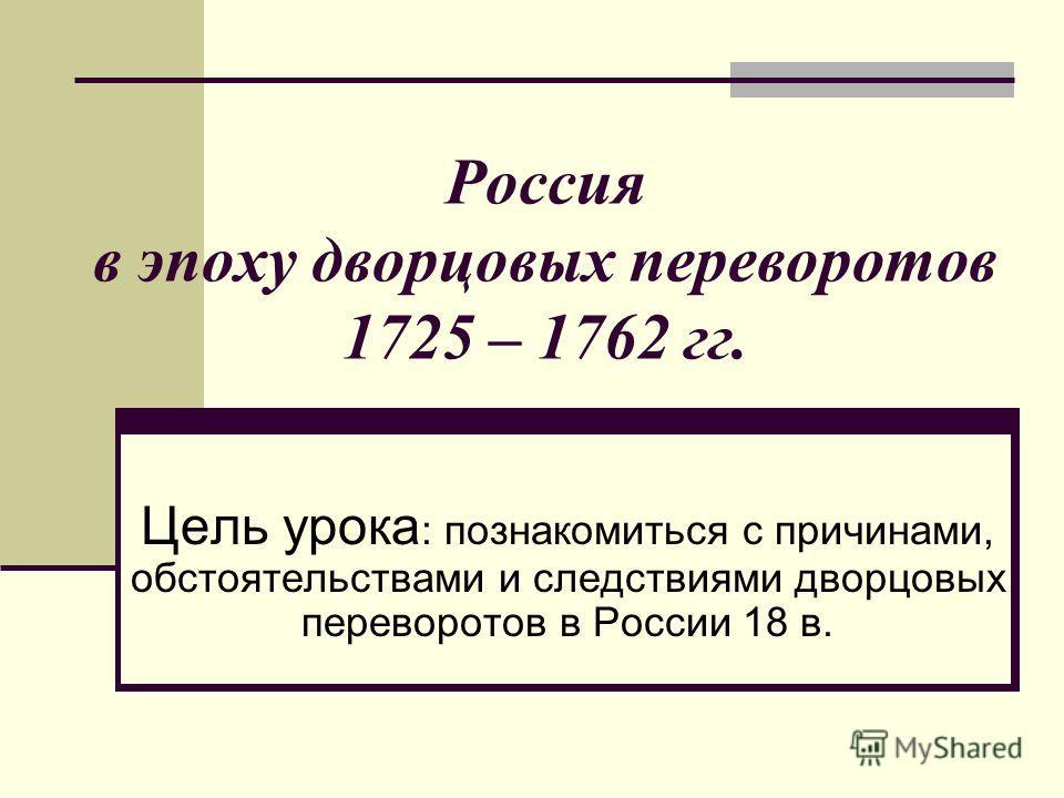 Россия в эпоху дворцовых переворотов 1725 – 1762 гг. Цель урока : познакомиться с причинами, обстоятельствами и следствиями дворцовых переворотов в России 18 в.