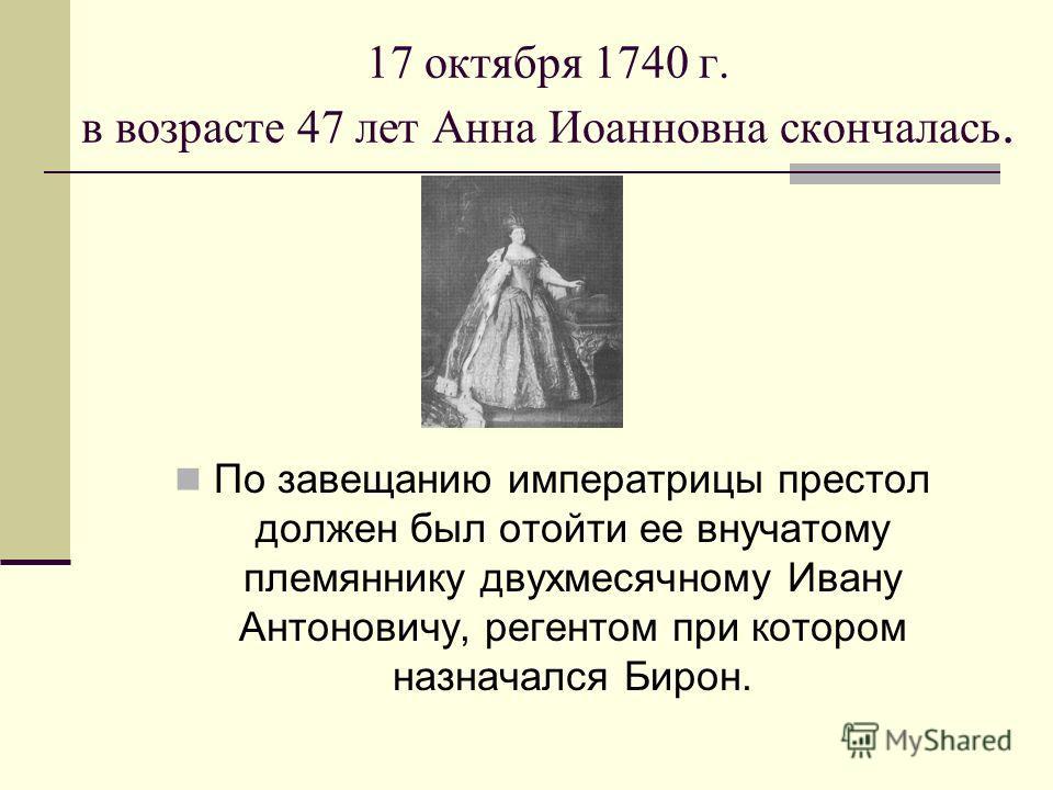 17 октября 1740 г. в возрасте 47 лет Анна Иоанновна скончалась. По завещанию императрицы престол должен был отойти ее внучатому племяннику двухмесячному Ивану Антоновичу, регентом при котором назначался Бирон.