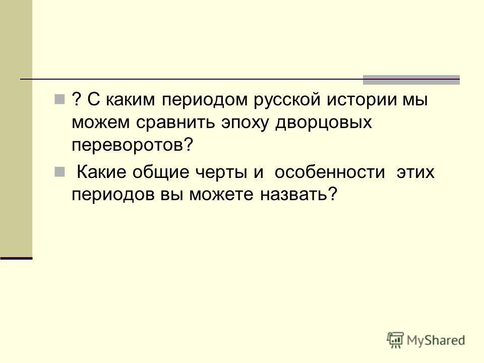 ? С каким периодом русской истории мы можем сравнить эпоху дворцовых переворотов? Какие общие черты и особенности этих периодов вы можете назвать?