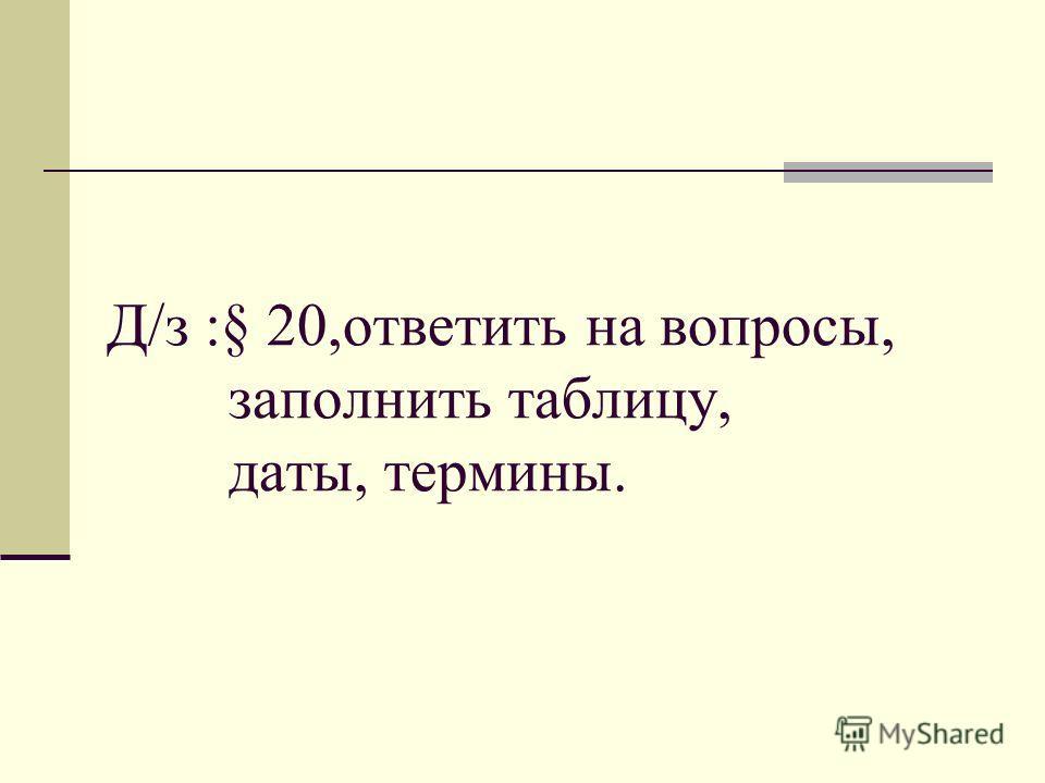 Д/з :§ 20,ответить на вопросы, заполнить таблицу, даты, термины.