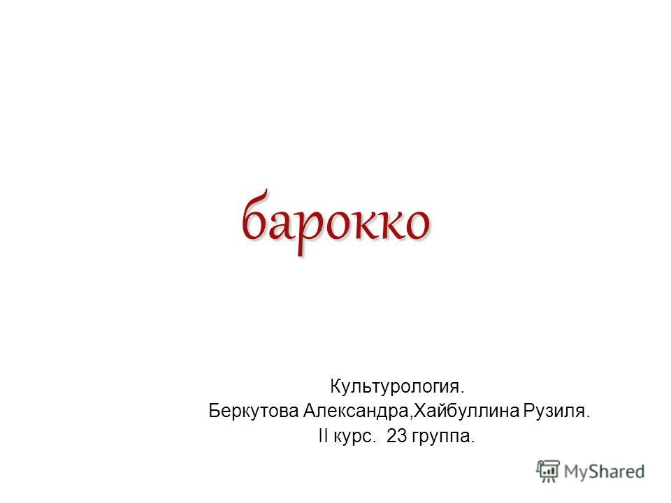 барокко Культурология. Беркутова Александра,Хайбуллина Рузиля. II курс. 23 группа.