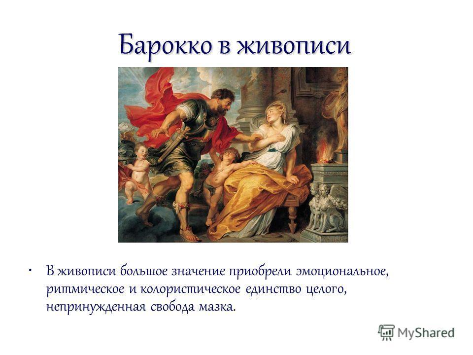 Барокко в живописи В живописи большое значение приобрели эмоциональное, ритмическое и колористическое единство целого, непринужденная свобода мазка.
