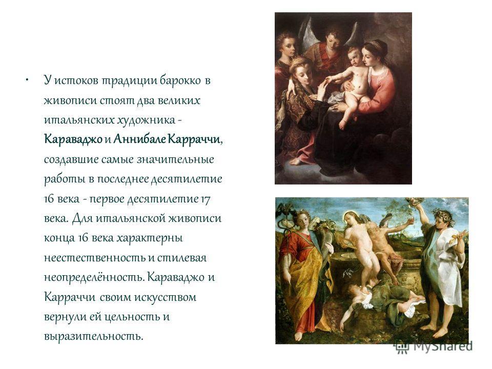 У истоков традиции барокко в живописи стоят два великих итальянских художника - Караваджо и Аннибале Карраччи, создавшие самые значительные работы в последнее десятилетие 16 века - первое десятилетие 17 века. Для итальянской живописи конца 16 века ха