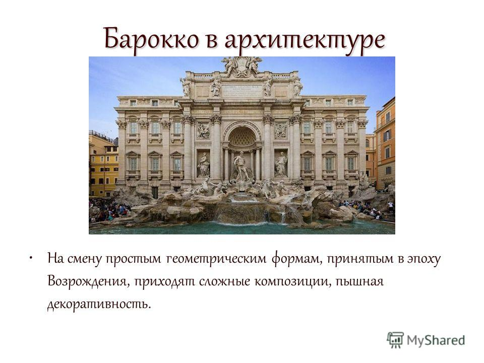 Барокко в архитектуре На смену простым геометрическим формам, принятым в эпоху Возрождения, приходят сложные композиции, пышная декоративность.