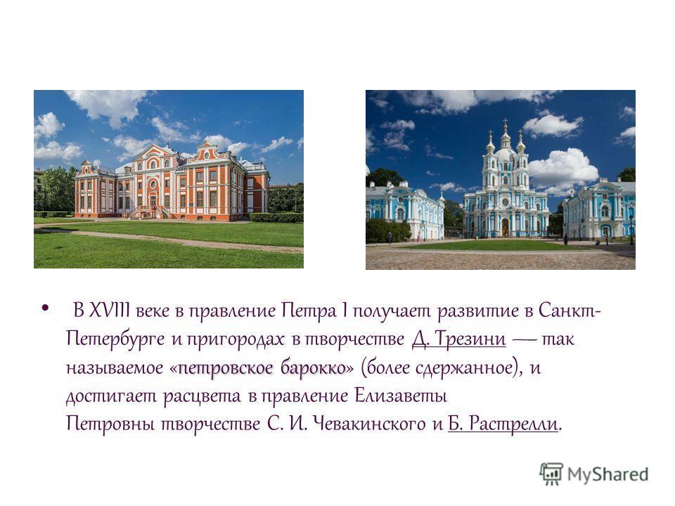 петровское барокко В XVIII веке в правление Петра I получает развитие в Санкт- Петербурге и пригородах в творчестве Д. Трезини так называемое «петровское барокко» (более сдержанное), и достигает расцвета в правление Елизаветы Петровны творчестве С. И