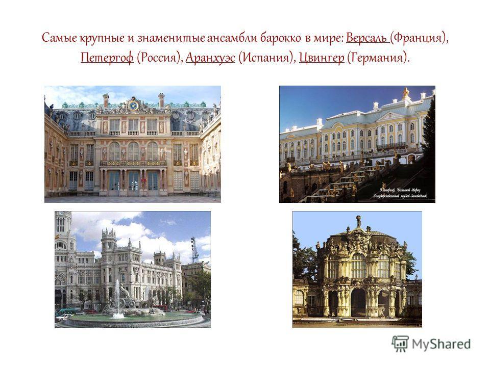 Самые крупные и знаменитые ансамбли барокко в мире: Версаль (Франция), Петергоф (Россия), Аранхуэс (Испания), Цвингер (Германия).