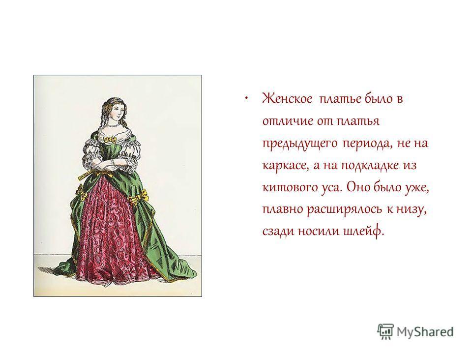 Женское платье было в отличие от платья предыдущего периода, не на каркасе, а на подкладке из китового уса. Оно было уже, плавно расширялось к низу, сзади носили шлейф.