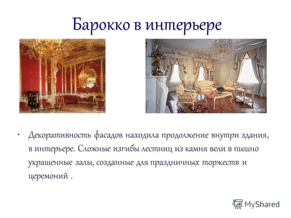 Барокко в интерьере Декоративность фасадов находила продолжение внутри здания, в интерьере. Сложные изгибы лестниц из камня вели в пышно украшенные залы, созданные для праздничных торжеств и церемоний.