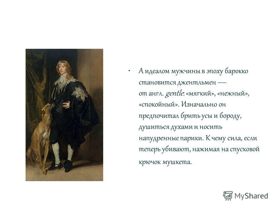 А идеалом мужчины в эпоху барокко становится джентльмен от англ. gentle: «мягкий», «нежный», «спокойный». Изначально он предпочитал брить усы и бороду, душиться духами и носить напудренные парики. К чему сила, если теперь убивают, нажимая на спусково