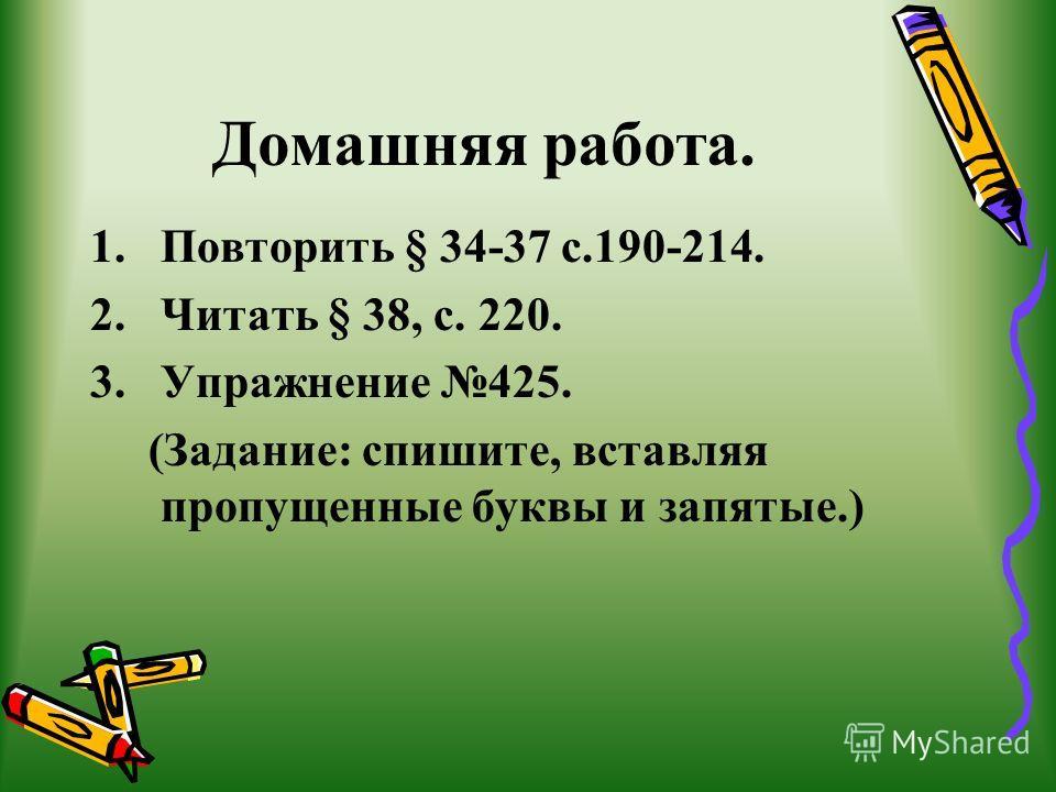 Домашняя работа. 1.Повторить § 34-37 с.190-214. 2.Читать § 38, с. 220. 3.Упражнение 425. (Задание: спишите, вставляя пропущенные буквы и запятые.)