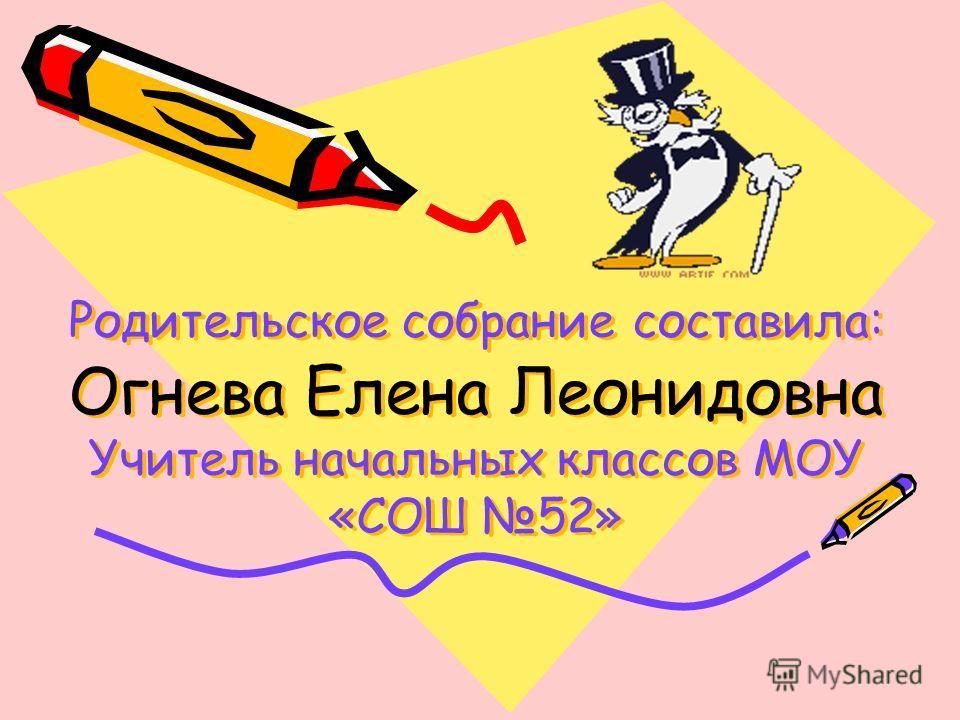 Родительское собрание составила: Огнева Елена Леонидовна Учитель начальных классов МОУ «СОШ 52»