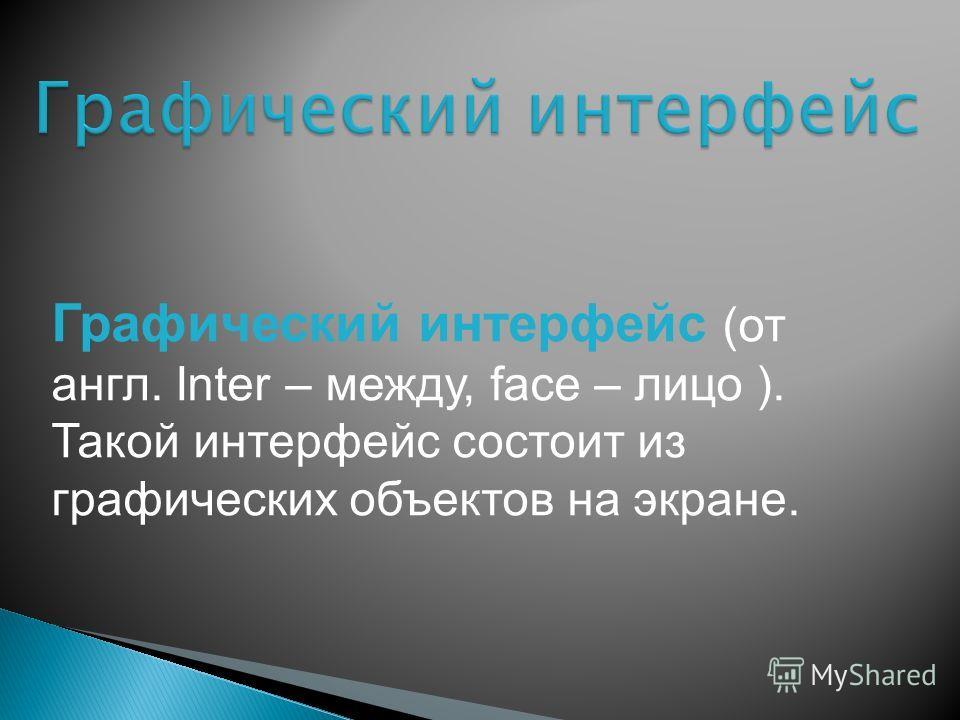 Графический интерфейс (от англ. Inter – между, facе – лицо ). Такой интерфейс состоит из графических объектов на экране.