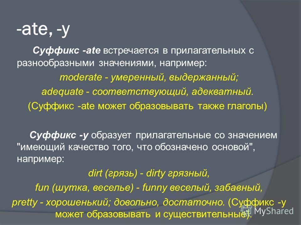 -ate, -y Суффикс -ate встречается в прилагательных с разнообразными значениями, например: moderate - умеренный, выдержанный; adequate - соответствующий, адекватный. (Суффикс -ate может образовывать также глаголы) Суффикс -у образует прилагательные со
