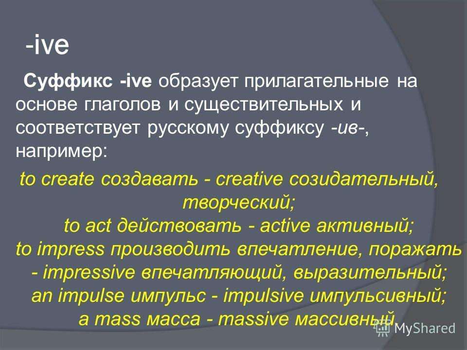 -ive Суффикс -ive образует прилагательные на основе глаголов и существительных и соответствует русскому суффиксу -ив-, например: to create создавать - creative созидательный, творческий; to act действовать - active активный; to impress производить вп