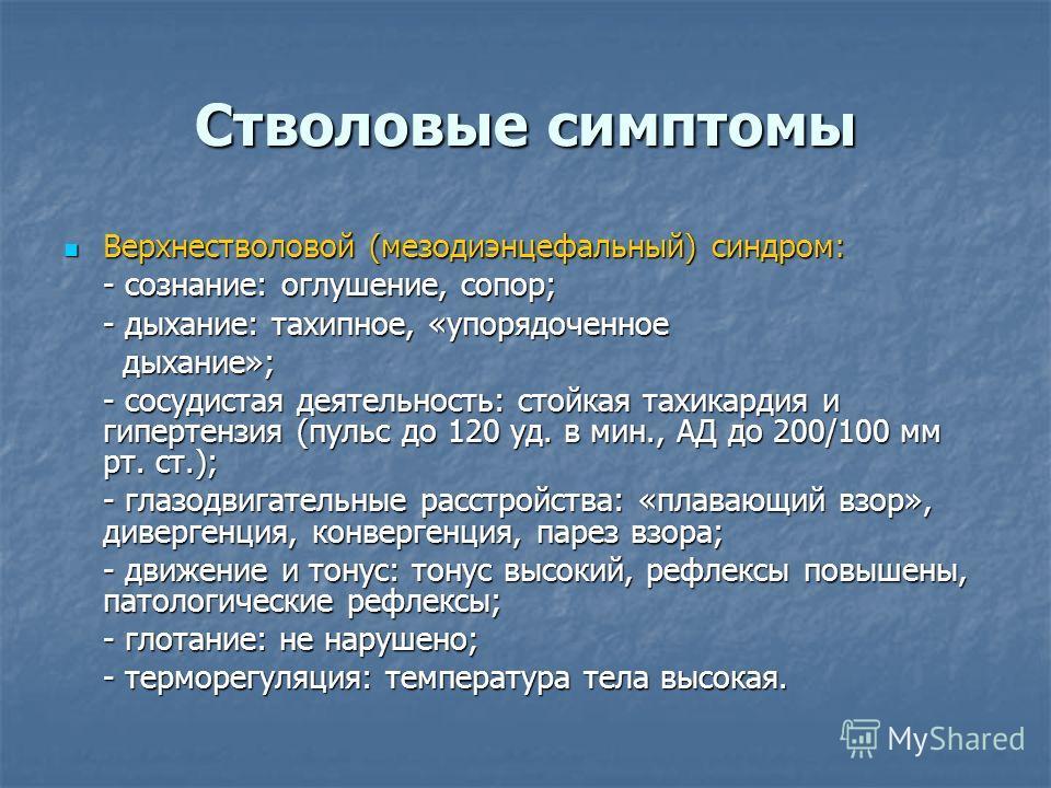 Стволовые симптомы Верхнестволовой (мезодиэнцефальный) синдром: Верхнестволовой (мезодиэнцефальный) синдром: - сознание: оглушение, сопор; - дыхание: тахипное, «упорядоченное дыхание»; дыхание»; - сосудистая деятельность: стойкая тахикардия и гиперте