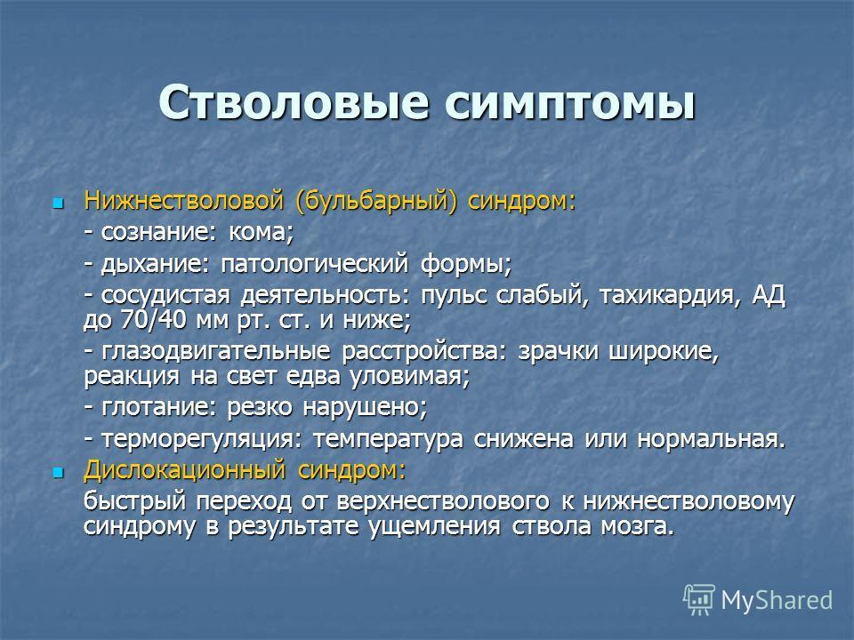 Стволовые симптомы Нижнестволовой (бульбарный) синдром: Нижнестволовой (бульбарный) синдром: - сознание: кома; - дыхание: патологический формы; - сосудистая деятельность: пульс слабый, тахикардия, АД до 70/40 мм рт. ст. и ниже; - глазодвигательные ра