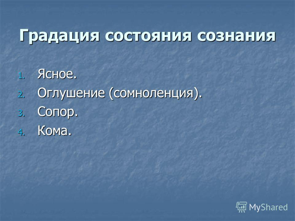 Градация состояния сознания 1. Ясное. 2. Оглушение (сомноленция). 3. Сопор. 4. Кома.
