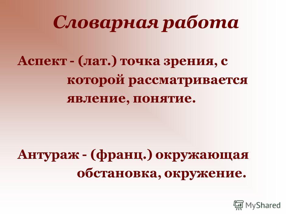 Словарная работа Аспект - (лат.) точка зрения, с которой рассматривается явление, понятие. Антураж - (франц.) окружающая обстановка, окружение.