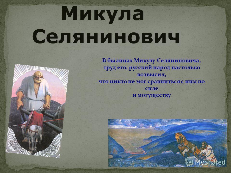 Микула Селянинович В былинах Микулу Селяниновича, труд его, русский народ настолько возвысил, что никто не мог сравниться с ним по силе и могуществу