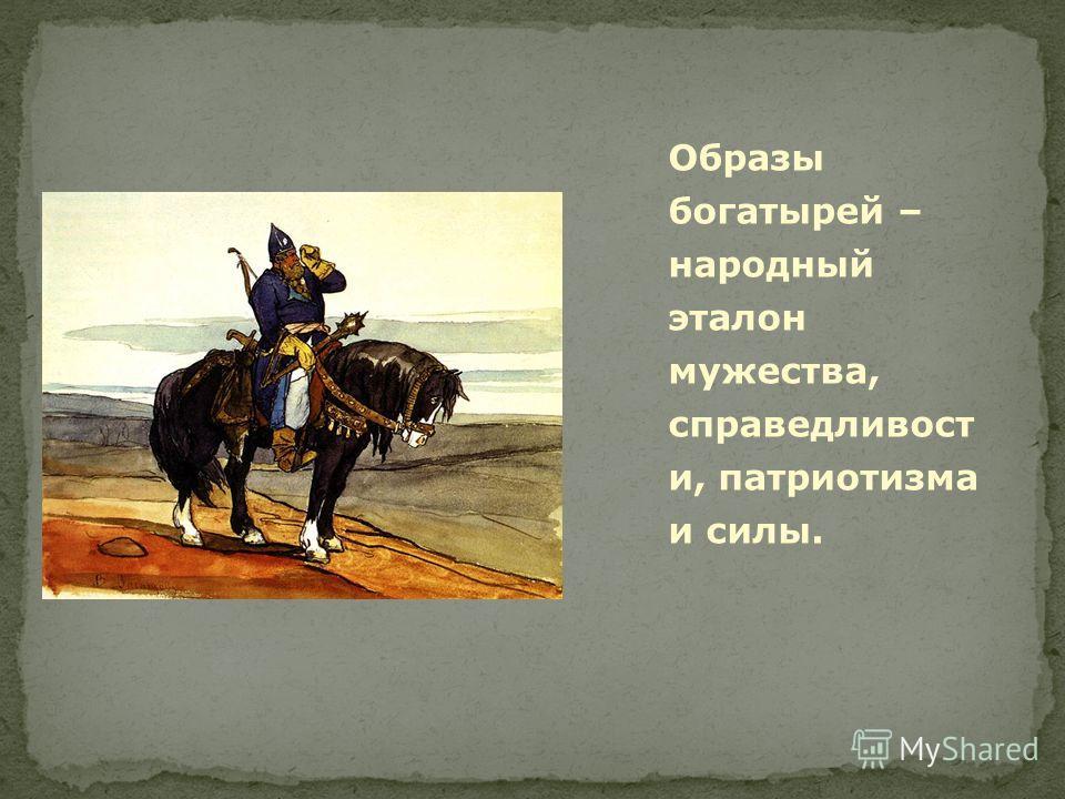 Образы богатырей – народный эталон мужества, справедливост и, патриотизма и силы.