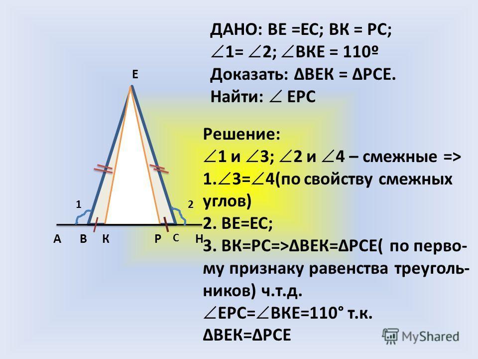 АВ С НК Е Р 12 ДАНО: ВЕ =ЕС; ВК = РС; 1= 2; ВКЕ = 110º Доказать: ВЕК = РСЕ. Найти: ЕРС Решение: 1 и 3; 2 и 4 – смежные => 1. 3= 4(по свойству смежных углов) 2. ВЕ=ЕС; 3. ВК=РС=>ВЕК=РСЕ( по перво- му признаку равенства треуголь- ников) ч.т.д. ЕРС= ВКЕ