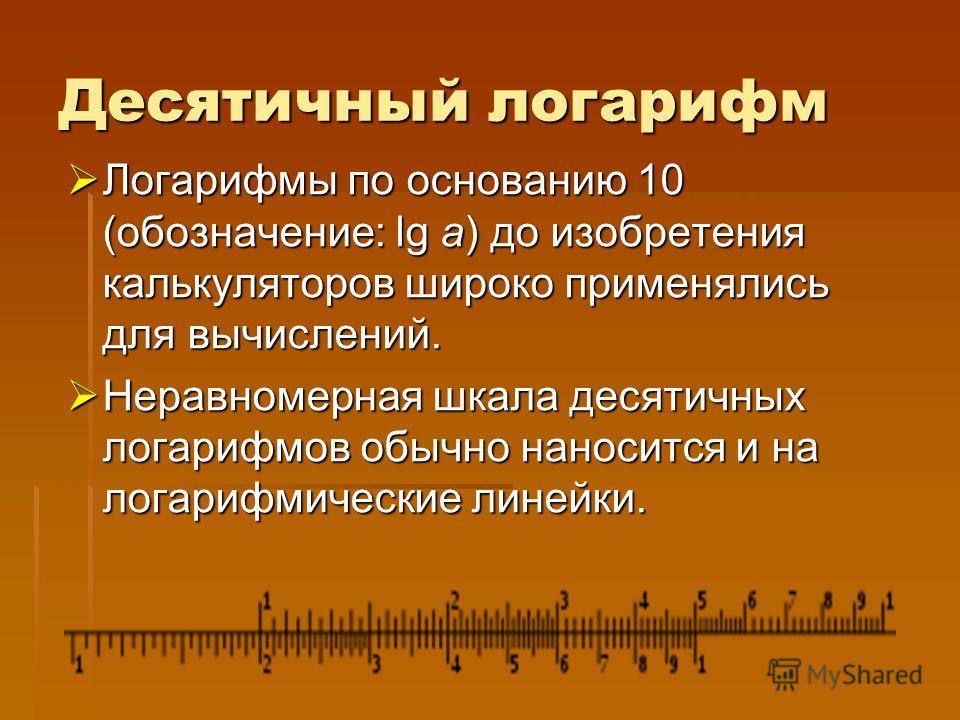 Десятичный логарифм Логарифмы по основанию 10 (обозначение: lg a) до изобретения калькуляторов широко применялись для вычислений. Логарифмы по основанию 10 (обозначение: lg a) до изобретения калькуляторов широко применялись для вычислений. Неравномер