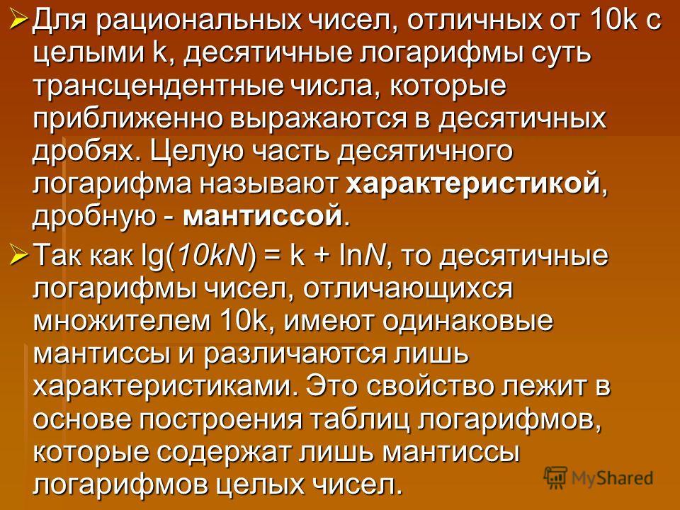 Для рациональных чисел, отличных от 10k с целыми k, десятичные логарифмы суть трансцендентные числа, которые приближенно выражаются в десятичных дробях. Целую часть десятичного логарифма называют характеристикой, дробную - мантиссой. Для рациональных