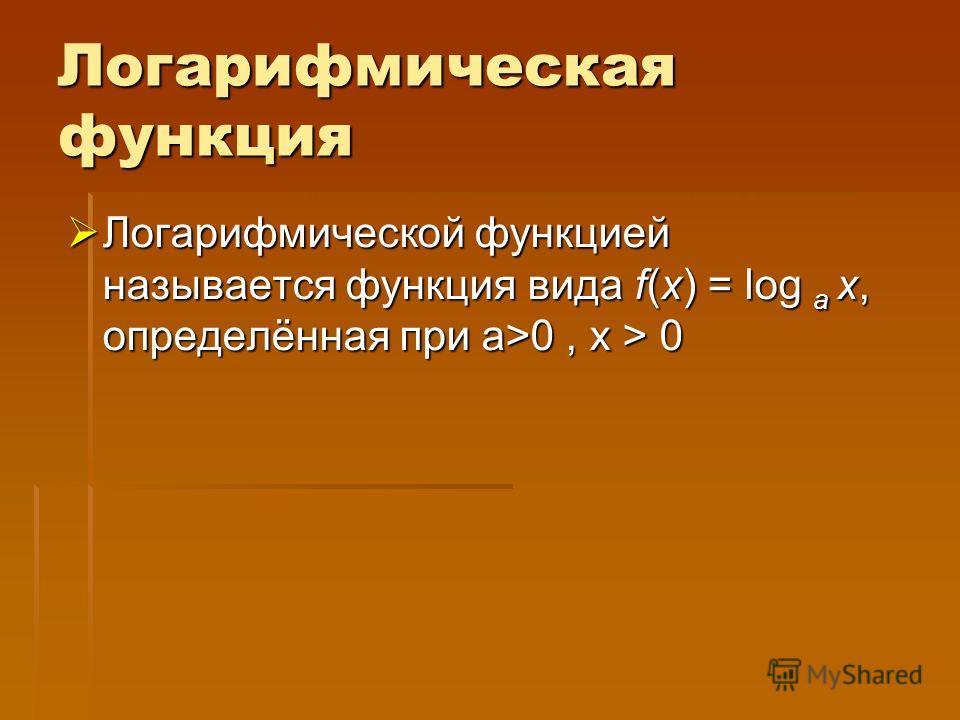 Логарифмическая функция Логарифмической функцией называется функция вида f(x) = log a x, определённая при a>0, x > 0 Логарифмической функцией называется функция вида f(x) = log a x, определённая при a>0, x > 0