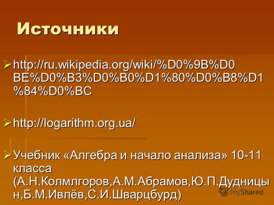 Источники http://ru.wikipedia.org/wiki/%D0%9B%D0 BE%D0%B3%D0%B0%D1%80%D0%B8%D1 %84%D0%BC http://ru.wikipedia.org/wiki/%D0%9B%D0 BE%D0%B3%D0%B0%D1%80%D0%B8%D1 %84%D0%BC http://logarithm.org.ua/ http://logarithm.org.ua/ Учебник «Алгебра и начало анализ