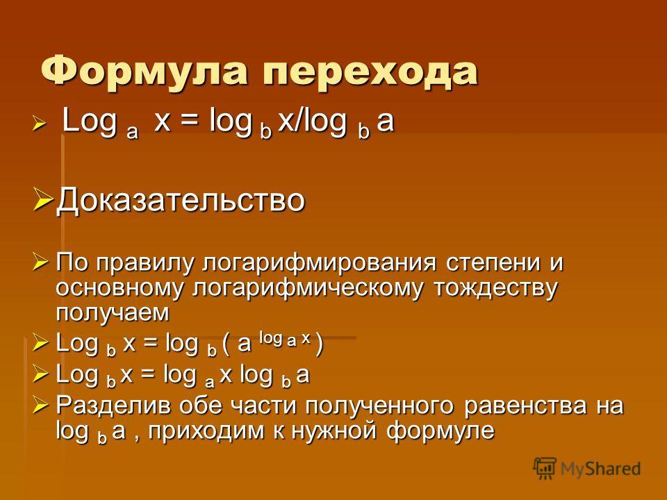 Формула перехода Log a x = log b x/log b a Log a x = log b x/log b a Доказательство Доказательство По правилу логарифмирования степени и основному логарифмическому тождеству получаем По правилу логарифмирования степени и основному логарифмическому то