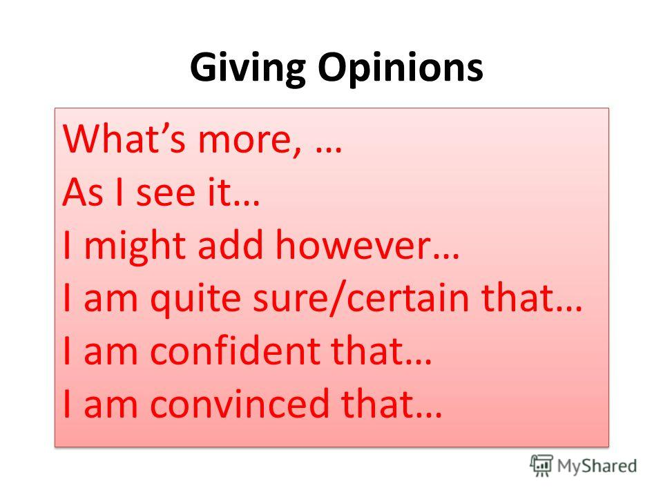 Giving Opinions Whats more, … As I see it… I might add however… I am quite sure/certain that… I am confident that… I am convinced that…