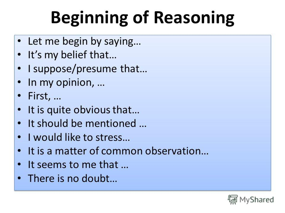 Beginning of Reasoning Let me begin by saying… Its my belief that… I suppose/presume that… In my opinion, … First, … It is quite obvious that… It should be mentioned … I would like to stress… It is a matter of common observation… It seems to me that