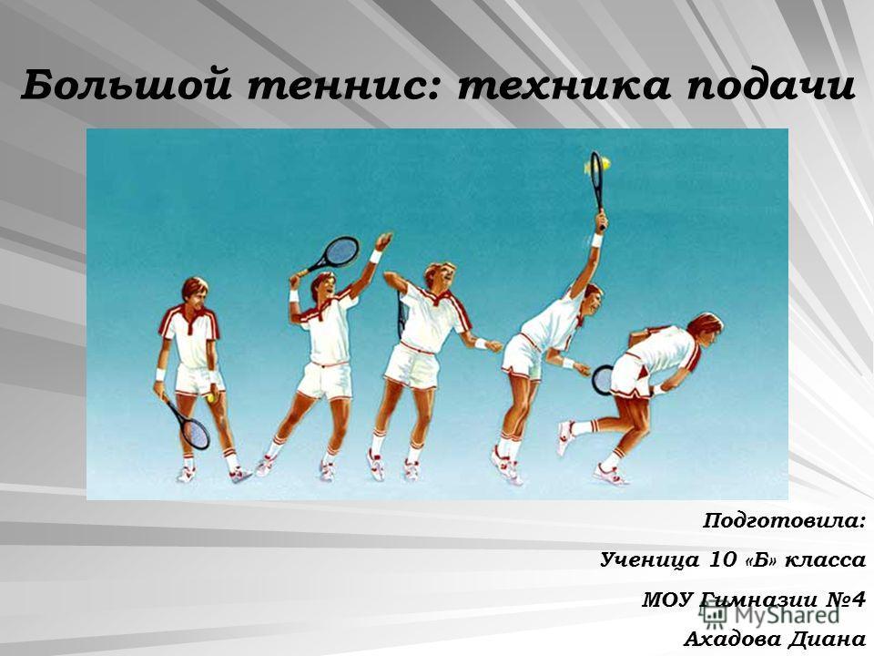 Большой теннис: техника подачи Подготовила: Ученица 10 «Б» класса МОУ Гимназии 4 Ахадова Диана