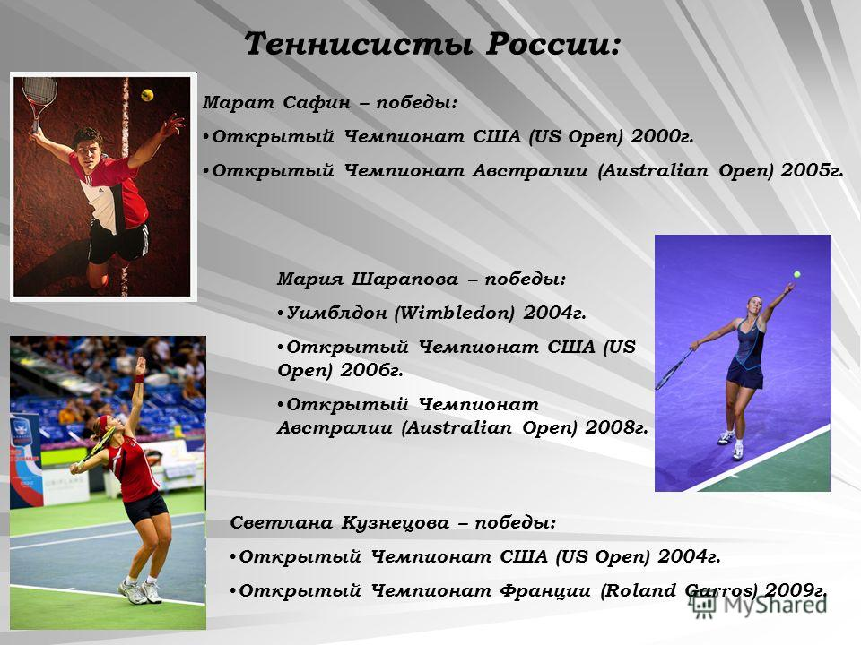 Теннисисты России: Марат Сафин – победы: Открытый Чемпионат США (US Open) 2000г. Открытый Чемпионат Австралии (Australian Open) 2005г. Мария Шарапова – победы: Уимблдон (Wimbledon) 2004г. Открытый Чемпионат США (US Open) 2006г. Открытый Чемпионат Авс
