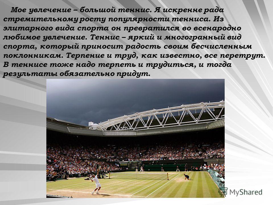 Мое увлечение – большой теннис. Я искренне рада стремительному росту популярности тенниса. Из элитарного вида спорта он превратился во всенародно любимое увлечение. Теннис – яркий и многогранный вид спорта, который приносит радость своим бесчисленным