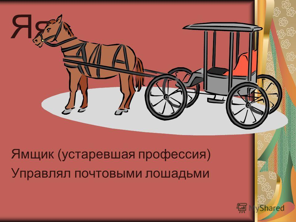 Яя Ямщик (устаревшая профессия) Управлял почтовыми лошадьми